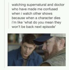 But seriously. I like don't understand character death anymore because I'm so used to them coming back!