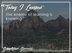 Today I learned that the enemy of learning is knowing.