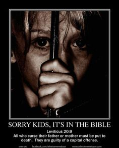 Sorry Kids, it's in the bible - Leviticus 20:9 - All who curse their father or mother must be put to death. They are guilty of a capital offense.