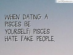 When dating a Pisces Be yourself! Pisces hate fake people.