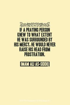 """ If a praying person knew to what extent he was surrounded by His mercy, he would never raise his head from prostration.""  — Imam Ali ibn Abi Talib (ع)"