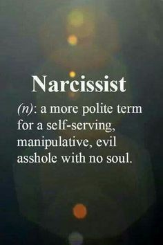 Narcissist - a more polite term for a self-serving, manipulative, evil asshole with no soul.