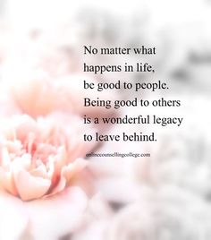 """""""No matter what happens in life, be good to people. Being good to others is a wonderful legacy to leave behind."""" Created and posted by onlinecounsellingcollege.com"""