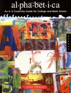 Alphabetica: An A-Z Creativity Guide for Collage and Book Artists (Quarry Book S.) by Lynne Perrella, http://www.amazon.com/dp/1592531768/ref=cm_sw_r_pi_dp_AFrFpb1DJCPHR