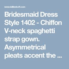 Bridesmaid Dress Style 1402 - Chiffon V-neck spaghetti strap gown.  Asymmetrical pleats accent the bodice.  A-line skirt with center front pleats.