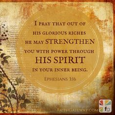 I pray that out of his glorious riches he may strengthen you
