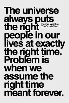 The Universe always puts the right people in our lives at exactly the right time.