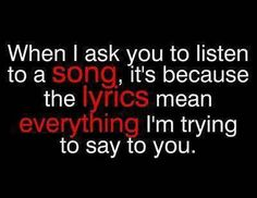 """When I ask you to listen to a song, it's because the lyrics mean everything I'm trying to say to you."""