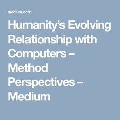 Humanity's Evolving Relationship with Computers – Method Perspectives – Medium
