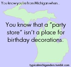 You Know You're From Michigan When.../ I was born there and I know about the party store's! I love this!