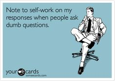 Note to self-work on my responses when people ask dumb questions.