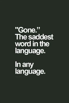 """""""Gone"""" , just gone, saddest word in any language!"""