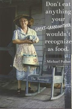 Don't eat anything your great grandmother wouldn't recognize as food. Good advice !!