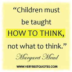 Children must be taught how to think ~ early childhood education quotes - Inspirational Quotes about Life, Love, happiness, Kindness, positive attitude, positive thoughts, inspirational pictures quotes about life, happiness Very Best Quotes . com