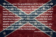 """It's ironic when the grandchildren of the Confederacy tell Black Americans: 'don't you see, the Confederate flag is our heritage? If we can no longer display it, or if we pack it away, we'll lose a sense of our history. Our children might forget where they come from and if they cannot learn of their history, then how will they know who they are, and what they're capable of?' It's almost inevitable that such appeals take place on soil once worked by enslaved people--entire generations of… Lost Of Us, Confederate Flag, What The World, Inevitable, Sociology, History, Grandchildren, Words, Forget"