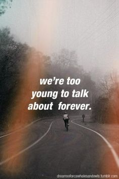 Bullshit quotes, anyone can talk about forever, it's just those strong enough and those with enough belief that make it, and more times than not us young people freak out because we are so young and we get scared out of forever.