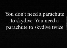 "A friend told me on my first jump, ""the only thing you truly need on a skydive is the parachute""....so true lmao."