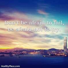 Positive Quote: Don't be afraid to fail, be afraid not to try. www.HealthyPlace.com