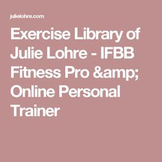 Exercise Library of Julie Lohre - IFBB Fitness Pro & Online Personal Trainer