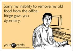 Funny Apology Ecard: Sorry my inability to remove my old food from the office fridge gave you dysentery.