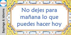 No dejes para mañana lo que puedes hacer hoy = Never put off until tomorrow what you can do today