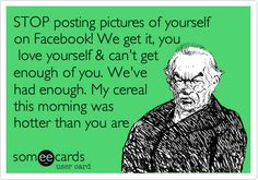 STOP posting pictures of yourself on Facebook! We get it, you love yourself & can't get enough of you. We've had enough. My cereal this morning was hotter than you are.