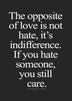 the opposite of love hate or I've always felt that indifference is the midpoint between love and hate i neither  love you nor hate you and could not care less what becomes.