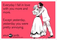 Funny Family Ecard: Everyday I fall in love with you more and more. Except yesterday, yesterday you were pretty annoying.