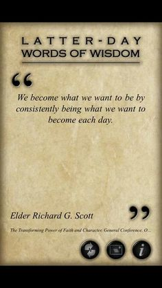 Consistently being what we want to become each day... Lds quotes Elder Richard G Scott LOVE.