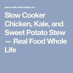Slow Cooker Chicken, Kale, and Sweet Potato Stew — Real Food Whole Life