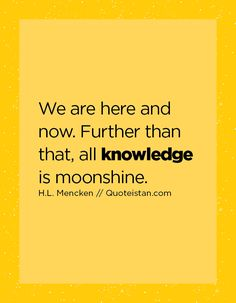 We are here and now. Further than that, all knowledge is moonshine. Knowledge Quotes, Here And Now, Life Quotes, Qoutes, Quote Of The Day, Inspirational Quotes, Motivation, Words, Quotes About Life