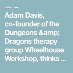 """Adam Davis, co-founder of the Dungeons & Dragons therapy group Wheelhouse Workshop, thinks kids with social issues aren't being asked the right questions. In a dreary school counselor's office, it can be hard to engage with """"Why aren't you doing your homework?"""" and """"Have you tried joining clubs?"""" For Davis, more fruitful lines of inquiry start with """"Who has the axe? Is it two-handed? What specialty of wizard to you want to be?"""""""