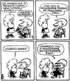 """""""Quien pregunta lo que no debe, escuchará lo que no quiere"""". Mafalda de Quino."""