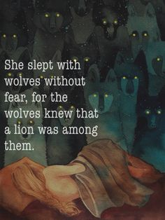 """She slept with wolves without fear, for the wolves knew that a lion was among them."" Quote by unknown."