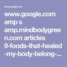 www.google.com amp s amp.mindbodygreen.com articles 9-foods-that-healed-my-body-belong-in-every-kitchen