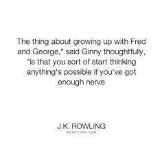 """J.K. Rowling - """"The thing about growing up with Fred and George,"""" said Ginny thoughtfully, """"is that..."""". inspirational"""