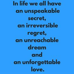 In life we all have an unspeakable secret, an irreversible regret, an unreachable dream and an unforgettable love. #QuotesYouLove #QuoteOfTheDay #Life #LifeQuotes #QuotesonLife  Visit our website for text status wallpapers.  www.quotesulove.com