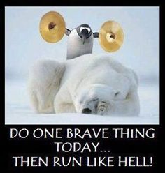 DO ONE BRAVE THING TODAY...THEN RUN LIKE HELL!!