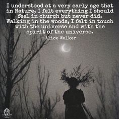 I understood at a very early age that in Nature, I felt everything I should feel in church but never did. Walking in the woods, I felt in touch with the universe and with the spirit of the universe. - Alice Walker. WILD WOMAN SISTERHOODॐ #WildWomanSisterhood #wildwoman #nature #theuniversewithin #wildwomanmedicine #embodyyourwildnature