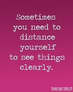 Sometimes you need to distance yourself to see things clearly.