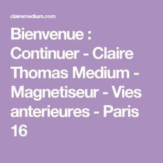 Bienvenue : Continuer - Claire Thomas Medium - Magnetiseur - Vies anterieures - Paris 16