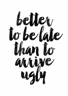 71) Better to be late than to arrive ugly.