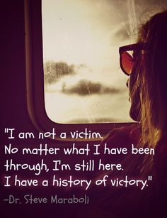 """""""I Am Not A Victim. No Matter What I've Been Through, I'm Still Here. I Have A History Of Victory."""" -Dr. Steve Maraboli  #Stop #Domestic #Violence"""