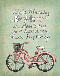 life is like riding a bicycle. in order to keep your balance, you must keep moving. [love the bike but think it should be the other way around. in order to keep moving, you must keep your balance.]