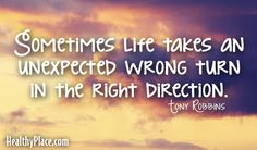 Quote: Sometimes life takes an unexpected wrong turn in the right direction. - Tony Robbins    www.HealthyPlace.com
