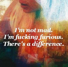 I'm not mad. I'm fucking furious. There's a difference. Mad was like. Furious doesn't even begin to describe how I feel about you. Favorite Words, Favorite Quotes, Quotes To Live By, Me Quotes, Qoutes, Thing 1, My Demons, Anger Management, How I Feel