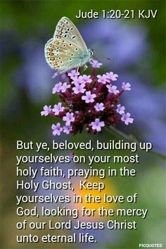 """But you, beloved, building yourselves up on your most holy faith, praying in the Holy Spirit, keep yourselves in the love of God, looking for the mercy of our Lord Jesus Christ unto eternal life."" ‭‭Jude‬ ‭1:20-21‬ ‭NKJV‬‬"