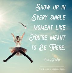 Show up in every single moment like you're meant to be there. Marie Forleo inspiring business quotes