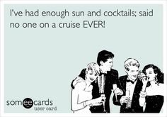 I've had enough sun and cocktails; said no one on a cruise EVER!