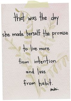 That was the day she made herself the promise to live more from intention and less from habit. by maura